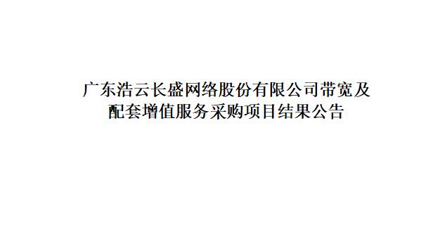 广东浩云长盛网络股份有限公司带宽及配套增值服务采购项目结果公告